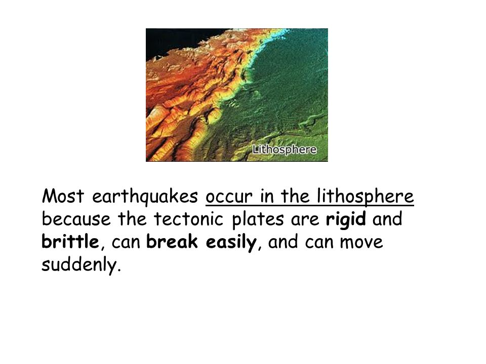 Most earthquakes occur in the lithosphere because the tectonic plates are rigid and brittle, can break easily, and can move suddenly.