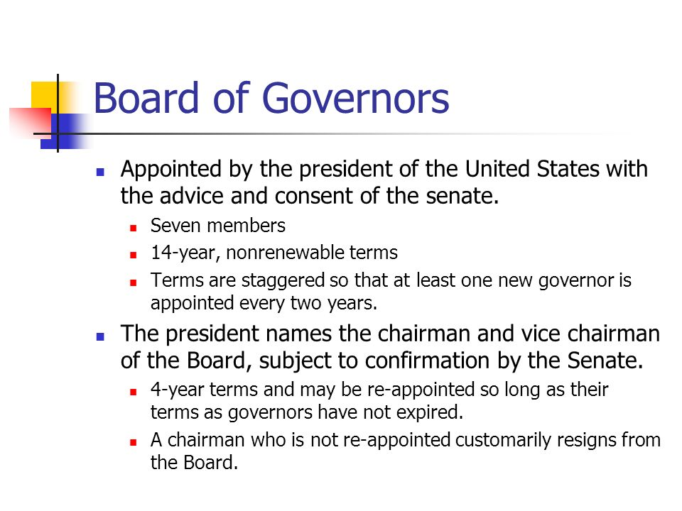 Board of Governors Appointed by the president of the United States with the advice and consent of the senate.