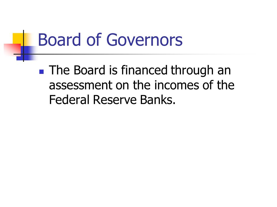 Board of Governors The Board is financed through an assessment on the incomes of the Federal Reserve Banks.