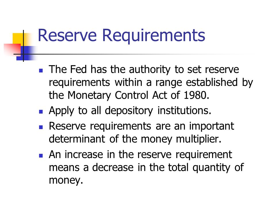 Reserve Requirements The Fed has the authority to set reserve requirements within a range established by the Monetary Control Act of