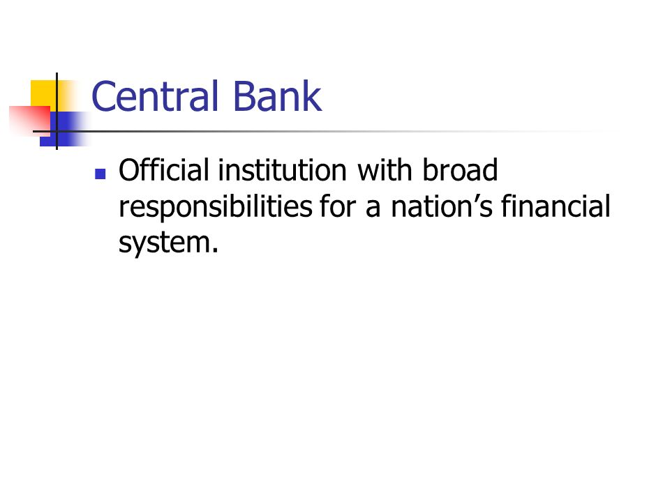 Central Bank Official institution with broad responsibilities for a nation's financial system.