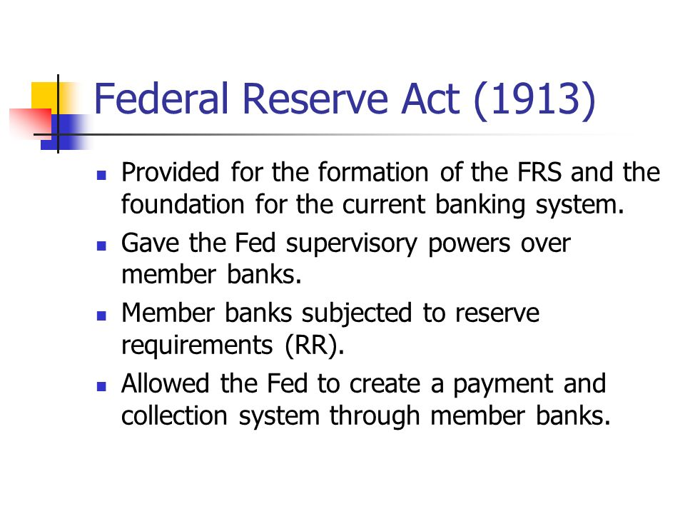 Federal Reserve Act (1913) Provided for the formation of the FRS and the foundation for the current banking system.