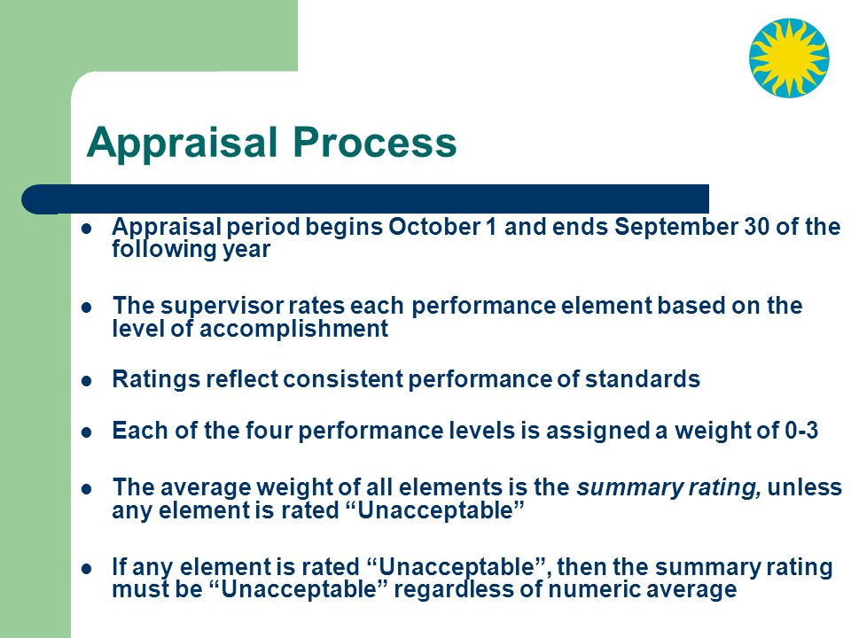 Appraisal Process Appraisal period begins October 1 and ends September 30 of the following year.