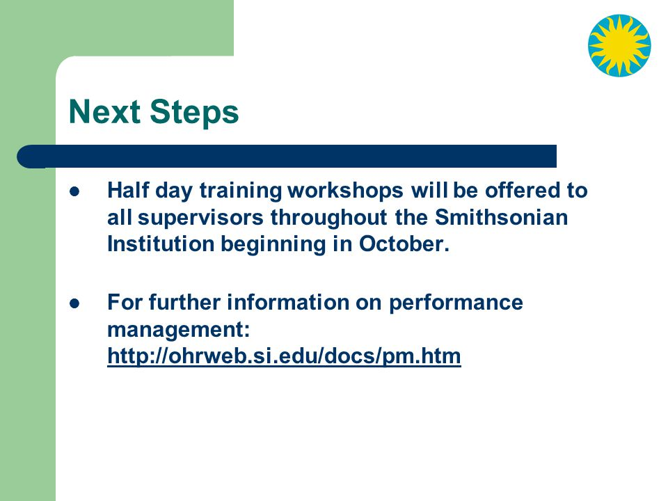 Next Steps Half day training workshops will be offered to all supervisors throughout the Smithsonian Institution beginning in October.