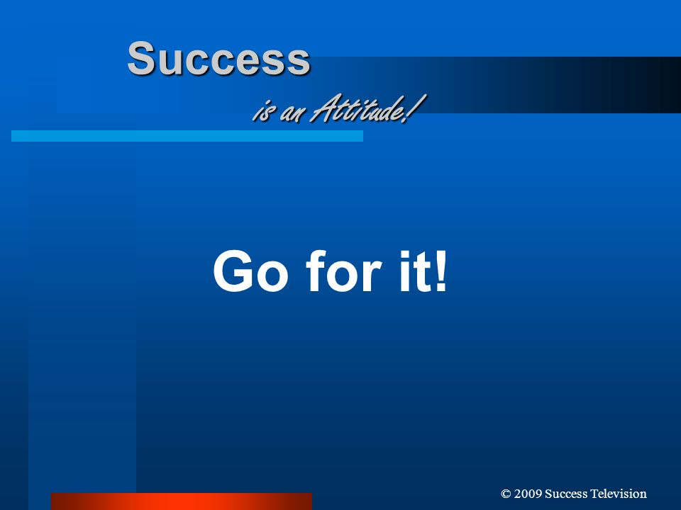 Go for it! Success is an Attitude! © 2009 Success Television