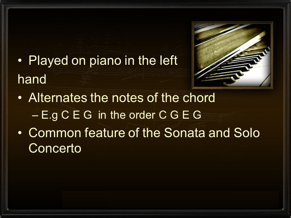 Played on piano in the left hand Alternates the notes of the chord