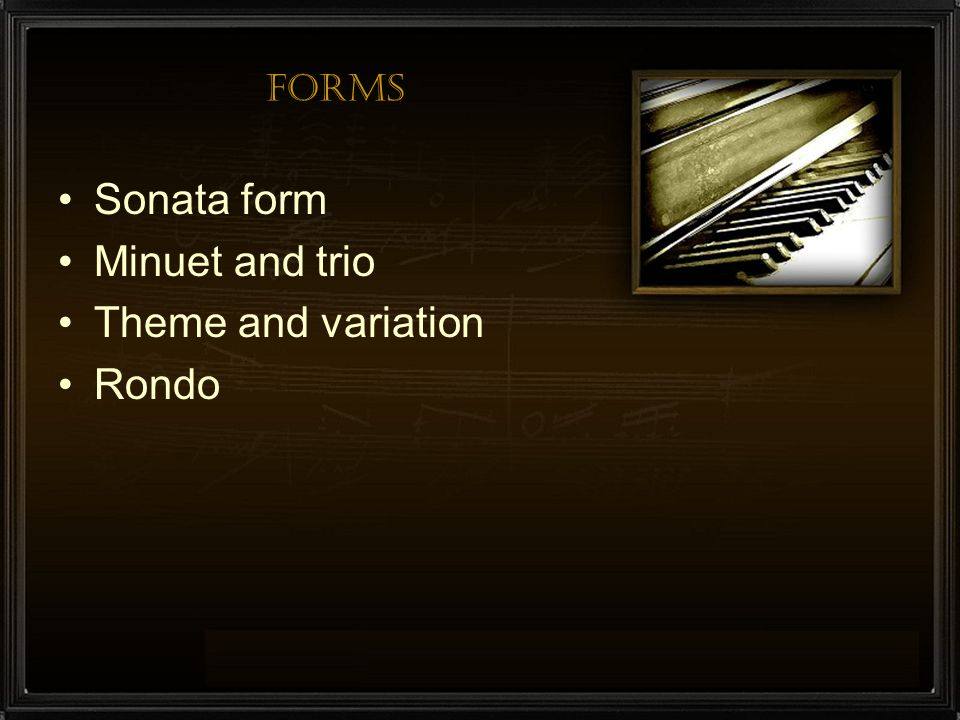 Forms Sonata form Minuet and trio Theme and variation Rondo