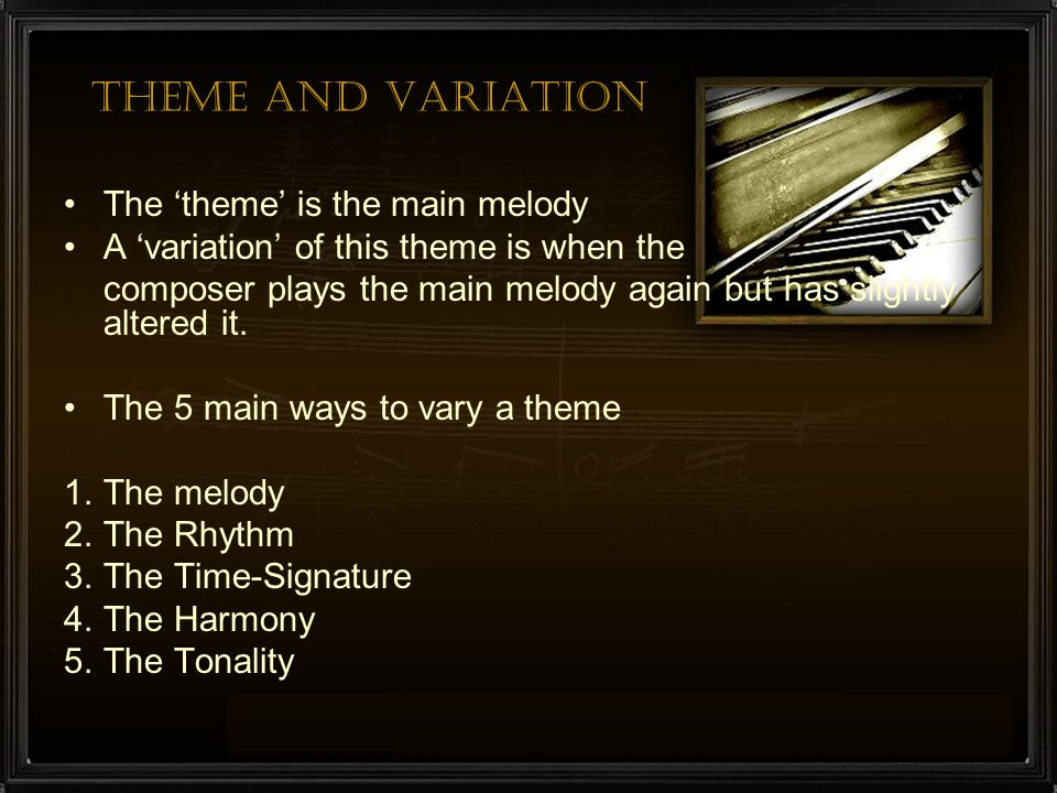 Theme and Variation The 'theme' is the main melody