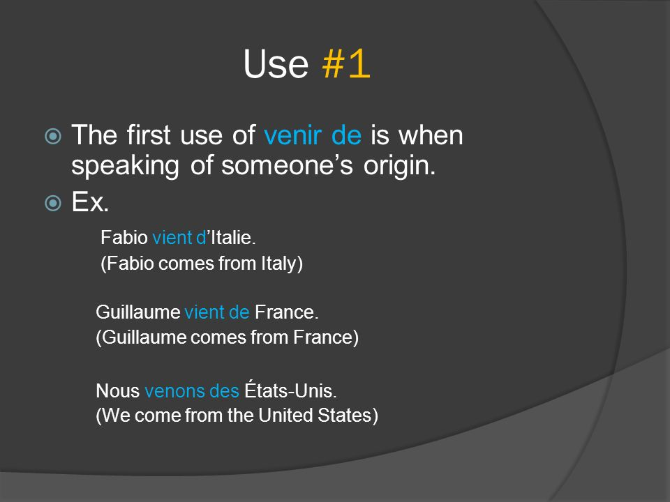 Use #1 The first use of venir de is when speaking of someone's origin.