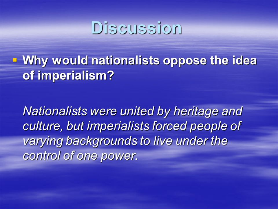 Discussion Why would nationalists oppose the idea of imperialism