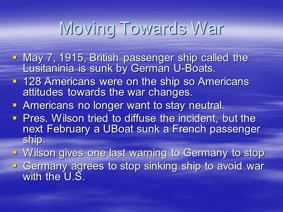 Moving Towards War May 7, 1915, British passenger ship called the Lusitaninia is sunk by German U-Boats.