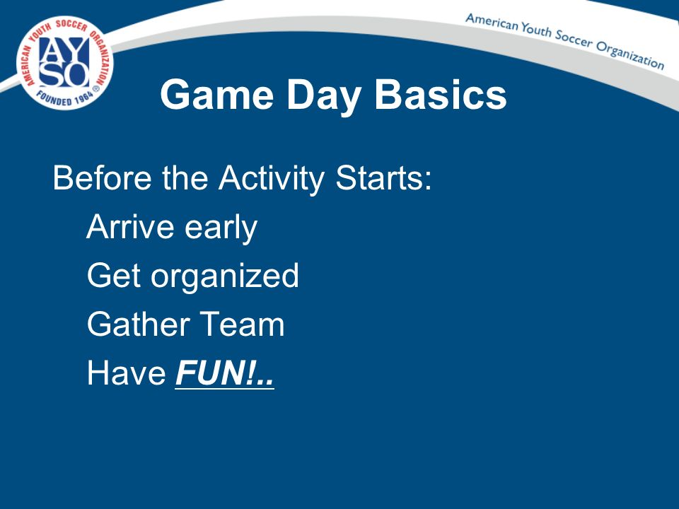 Game Day Basics Before the Activity Starts: Arrive early Get organized Gather Team Have FUN!..