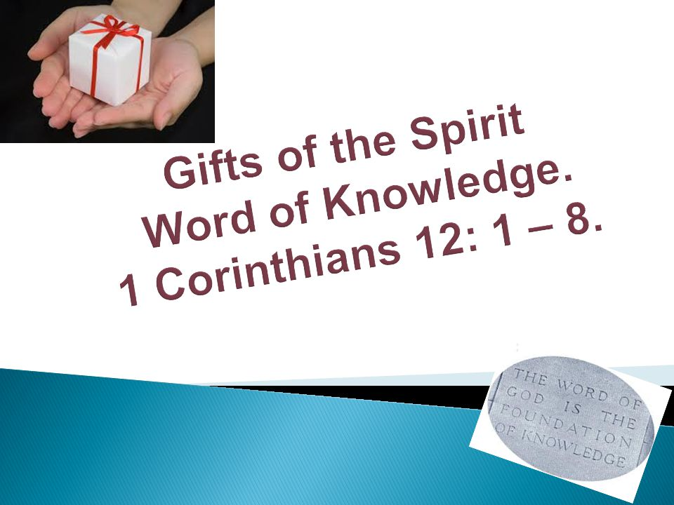 Gifts of the Spirit Word of Knowledge. 1 Corinthians 12: 1 – 8.