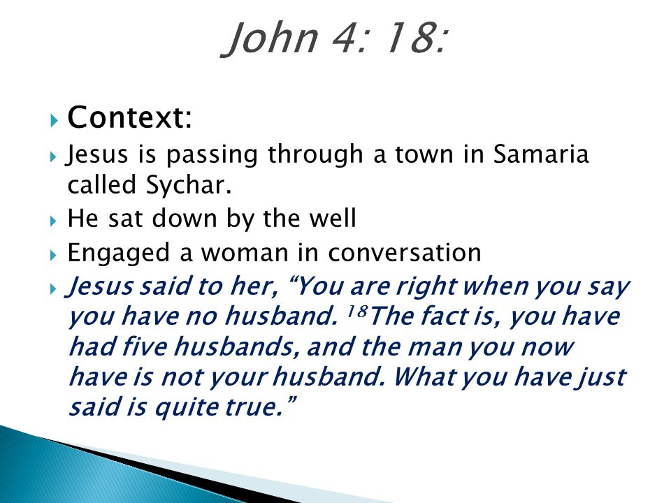 John 4: 18: Context: Jesus is passing through a town in Samaria called Sychar. He sat down by the well.
