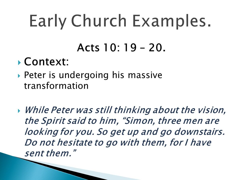 Early Church Examples. Acts 10: 19 – 20. Context:
