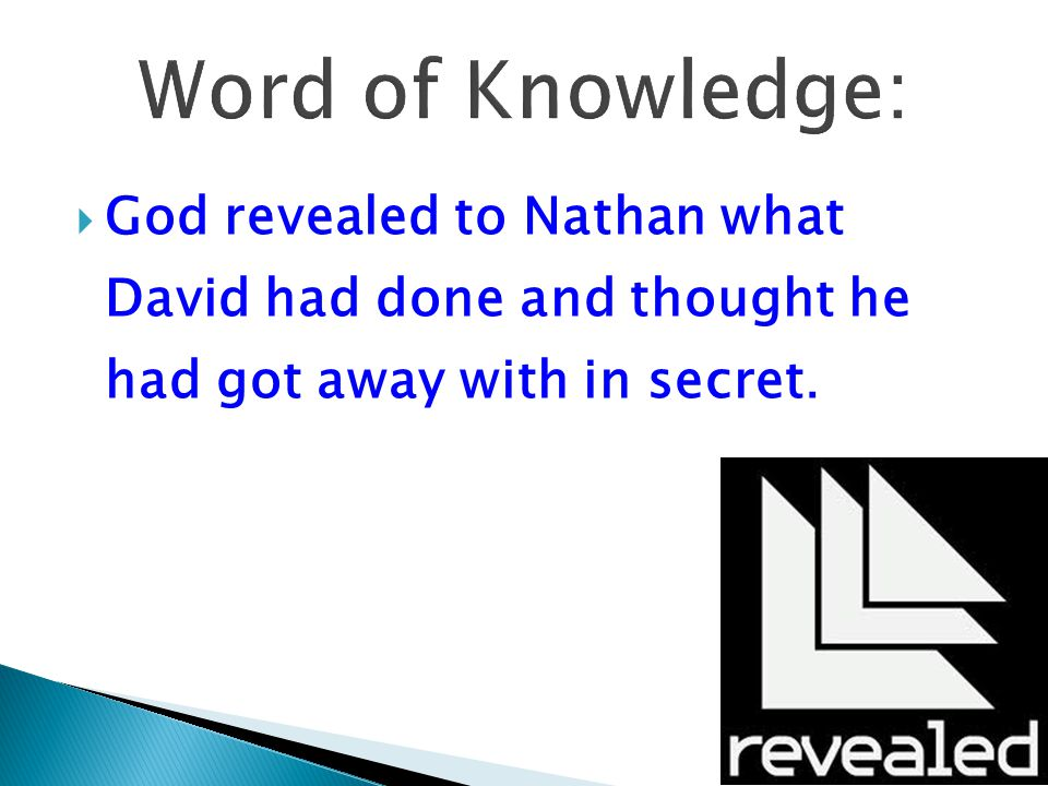 Word of Knowledge: God revealed to Nathan what David had done and thought he had got away with in secret.