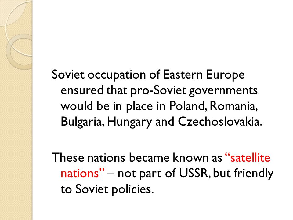 Soviet occupation of Eastern Europe ensured that pro-Soviet governments would be in place in Poland, Romania, Bulgaria, Hungary and Czechoslovakia.