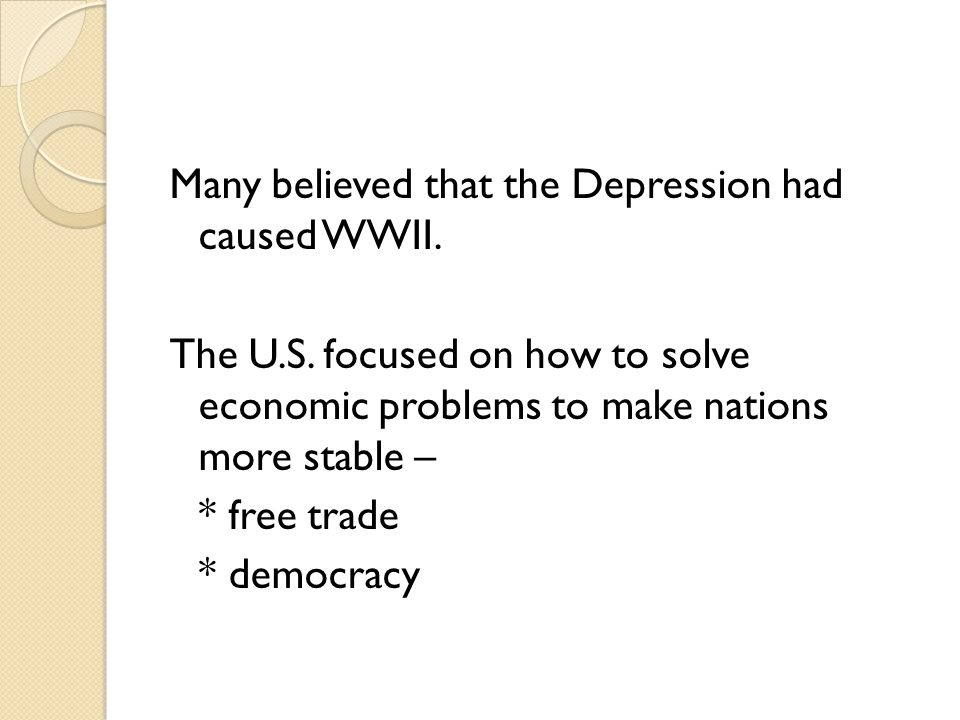 Many believed that the Depression had caused WWII. The U. S
