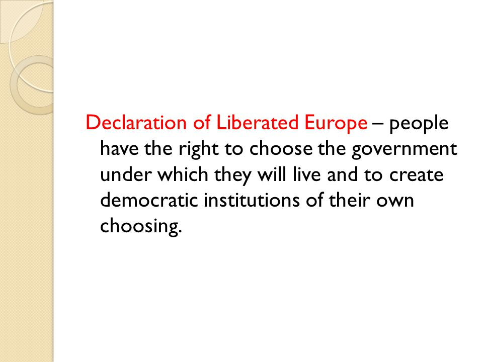 Declaration of Liberated Europe – people have the right to choose the government under which they will live and to create democratic institutions of their own choosing.