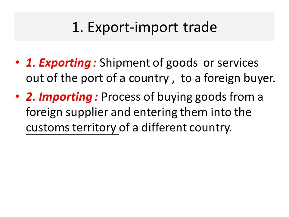 1. Export-import trade 1. Exporting : Shipment of goods or services out of the port of a country , to a foreign buyer.