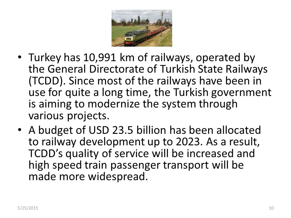 Turkey has 10,991 km of railways, operated by the General Directorate of Turkish State Railways (TCDD). Since most of the railways have been in use for quite a long time, the Turkish government is aiming to modernize the system through various projects.