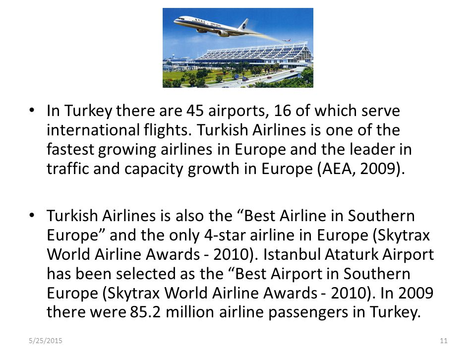 In Turkey there are 45 airports, 16 of which serve international flights. Turkish Airlines is one of the fastest growing airlines in Europe and the leader in traffic and capacity growth in Europe (AEA, 2009).