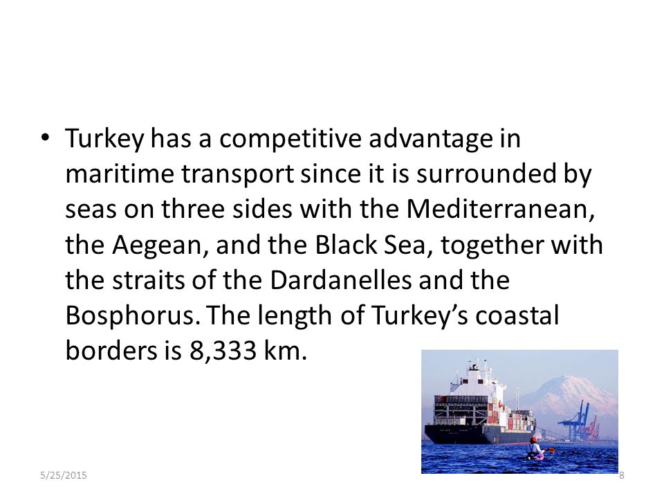 Turkey has a competitive advantage in maritime transport since it is surrounded by seas on three sides with the Mediterranean, the Aegean, and the Black Sea, together with the straits of the Dardanelles and the Bosphorus. The length of Turkey's coastal borders is 8,333 km.