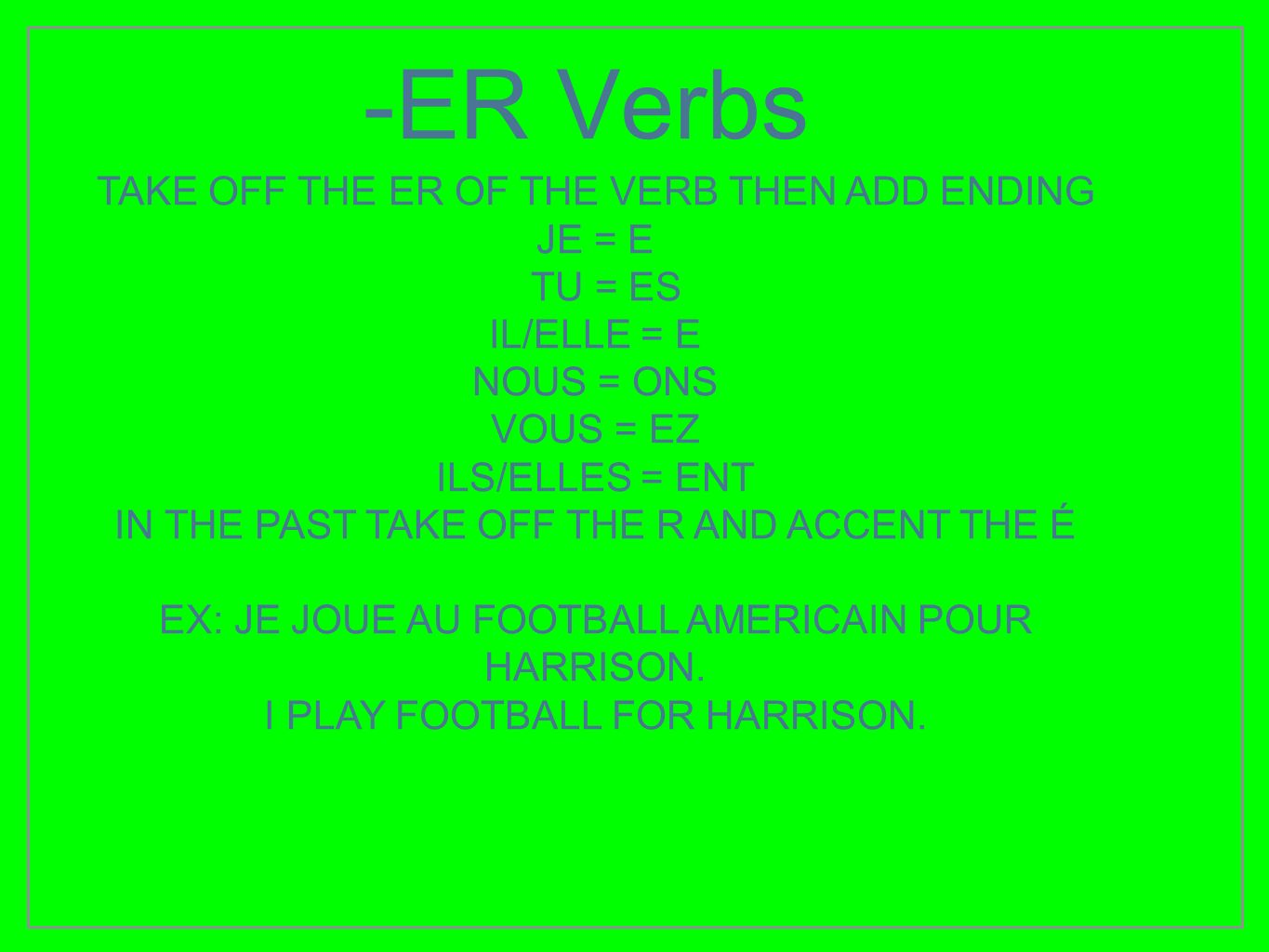 -ER Verbs TAKE OFF THE ER OF THE VERB THEN ADD ENDING JE = E TU = ES
