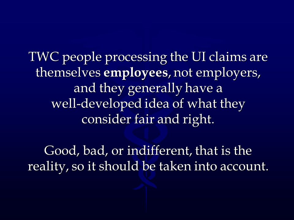 TWC people processing the UI claims are themselves employees, not employers, and they generally have a well-developed idea of what they consider fair and right.
