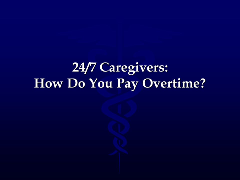 24/7 Caregivers: How Do You Pay Overtime