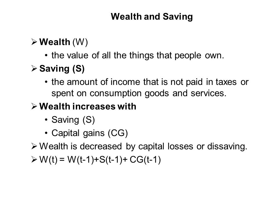 Wealth and Saving Wealth (W) the value of all the things that people own. Saving (S)