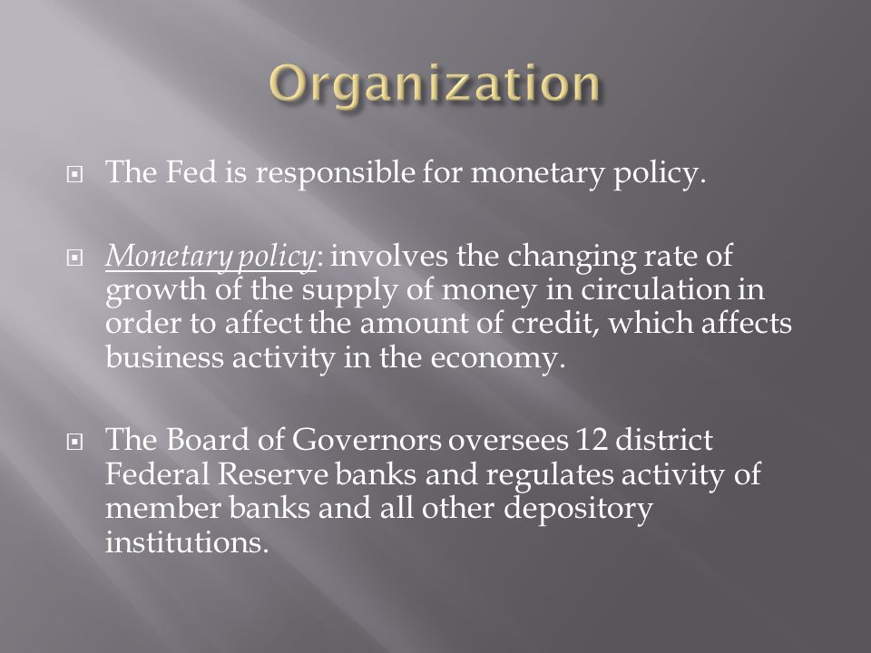 Organization The Fed is responsible for monetary policy.