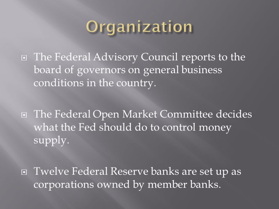 Organization The Federal Advisory Council reports to the board of governors on general business conditions in the country.