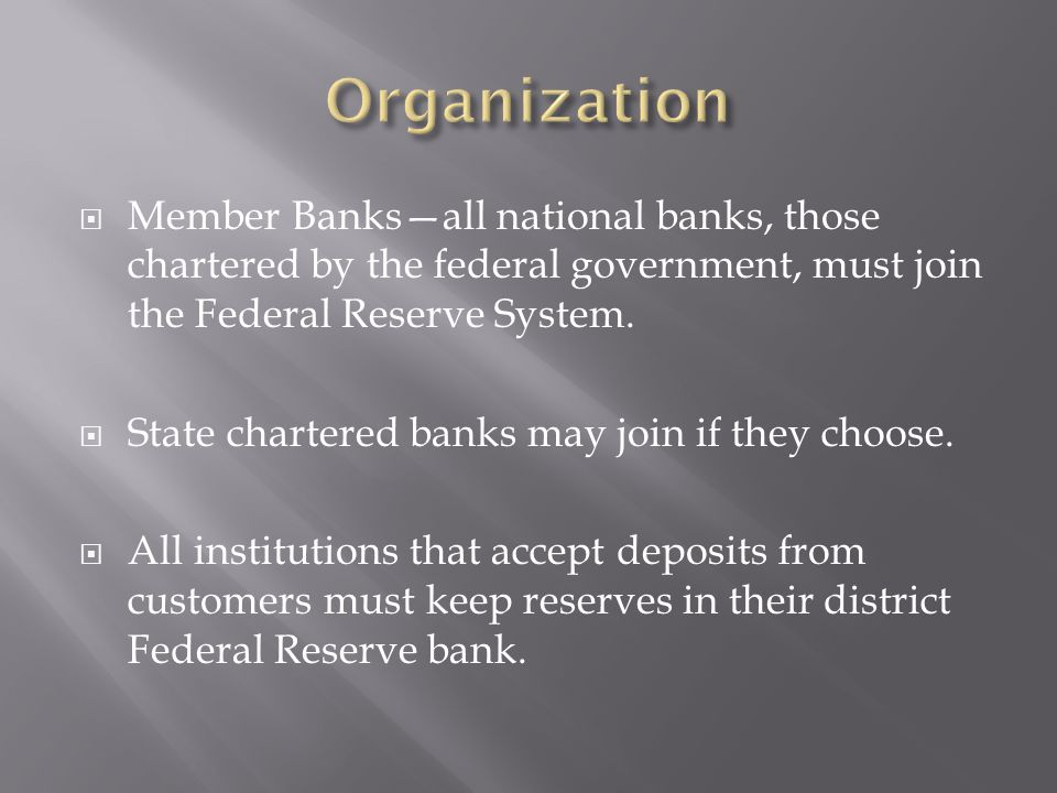 Organization Member Banks—all national banks, those chartered by the federal government, must join the Federal Reserve System.