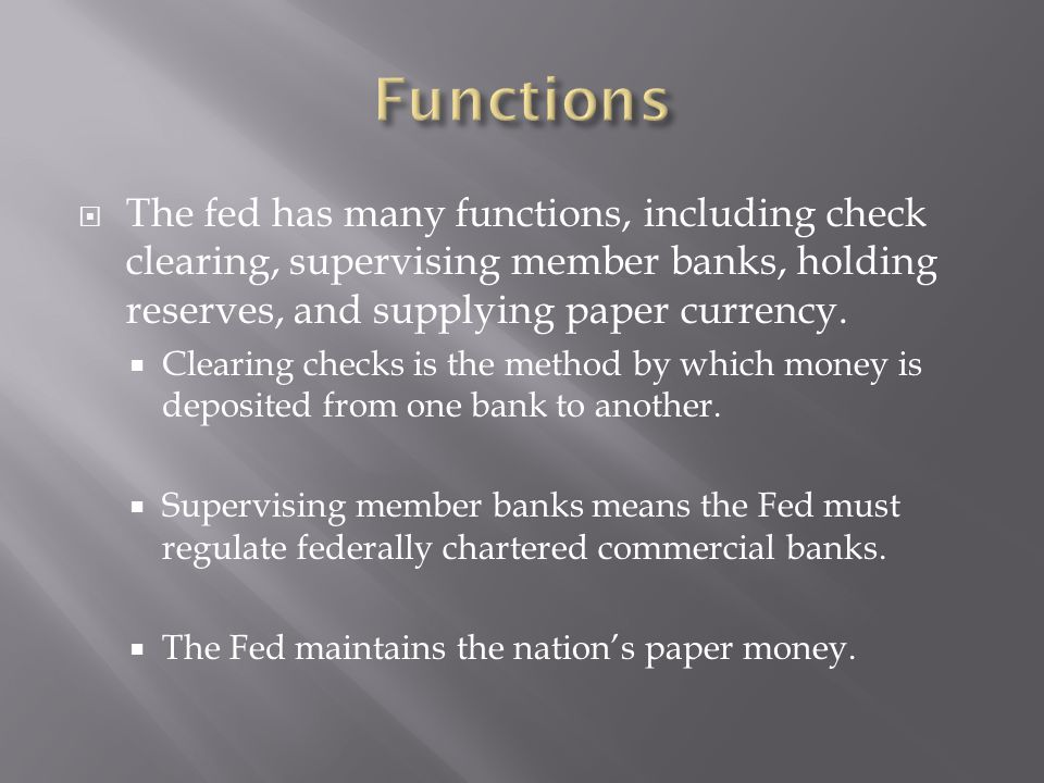 Functions The fed has many functions, including check clearing, supervising member banks, holding reserves, and supplying paper currency.