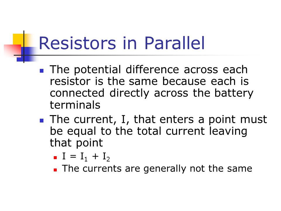 Resistors in Parallel The potential difference across each resistor is the same because each is connected directly across the battery terminals.