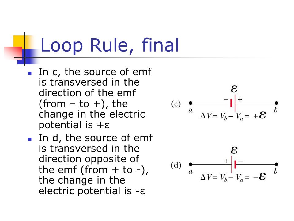 Loop Rule, final In c, the source of emf is transversed in the direction of the emf (from – to +), the change in the electric potential is +ε.
