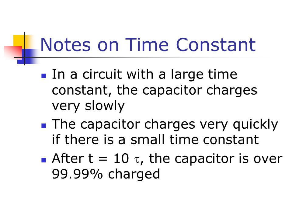 Notes on Time Constant In a circuit with a large time constant, the capacitor charges very slowly.