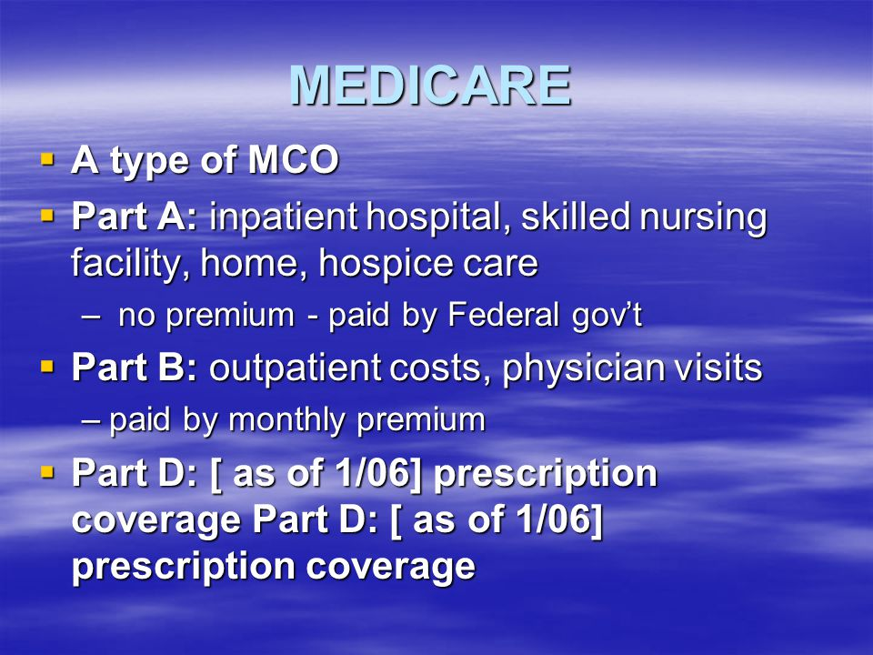 MEDICARE A type of MCO. Part A: inpatient hospital, skilled nursing facility, home, hospice care. no premium - paid by Federal gov't.