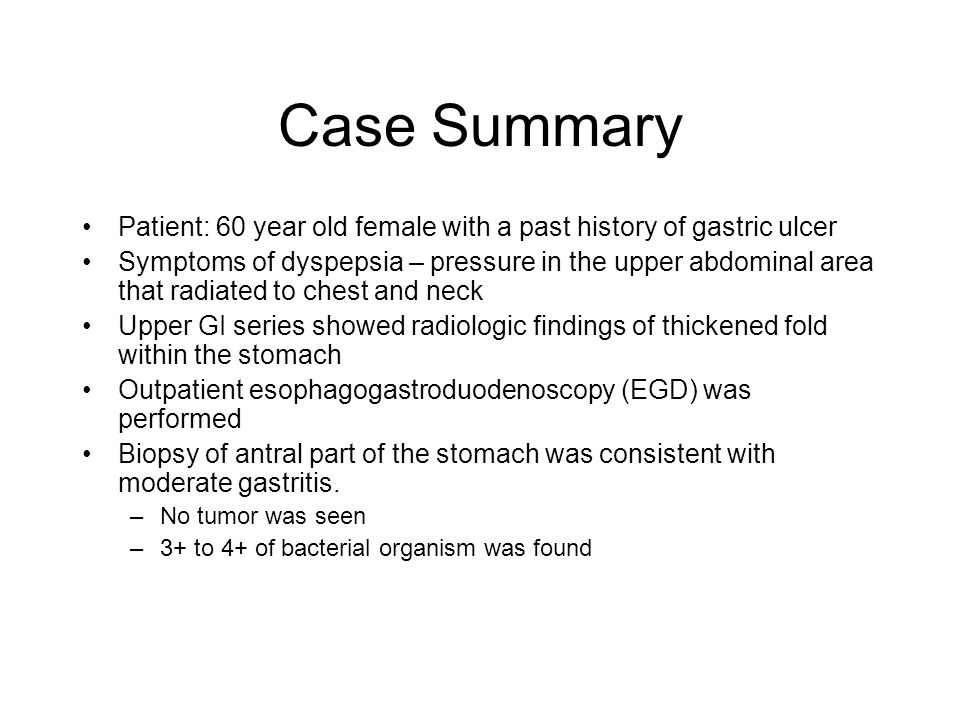 Case Summary Patient: 60 year old female with a past history of gastric ulcer.