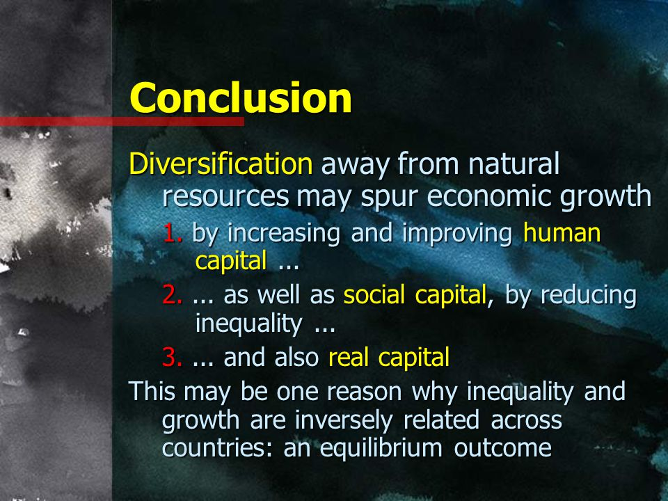 Conclusion Diversification away from natural resources may spur economic growth. 1. by increasing and improving human capital ...