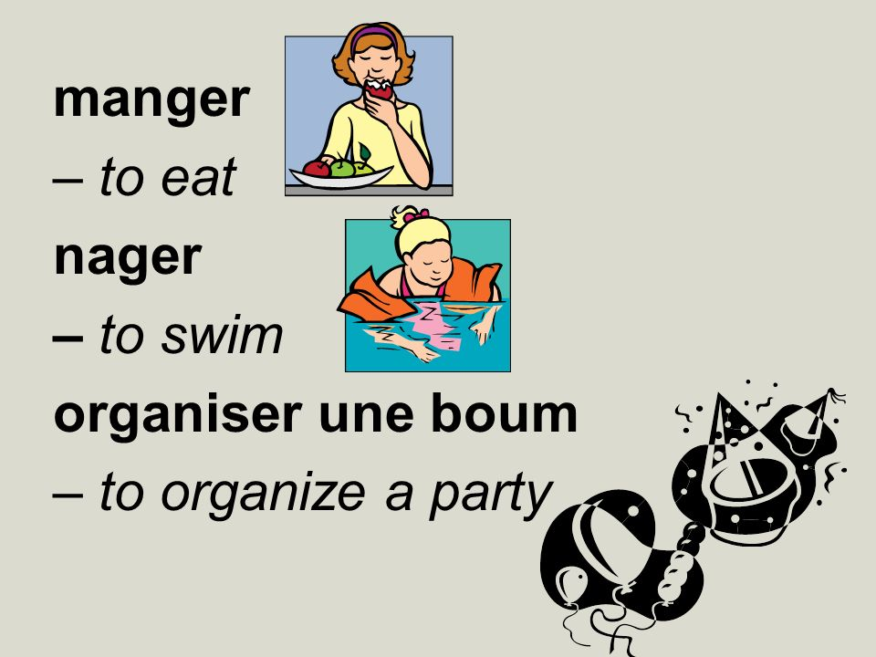 manger – to eat nager – to swim organiser une boum – to organize a party