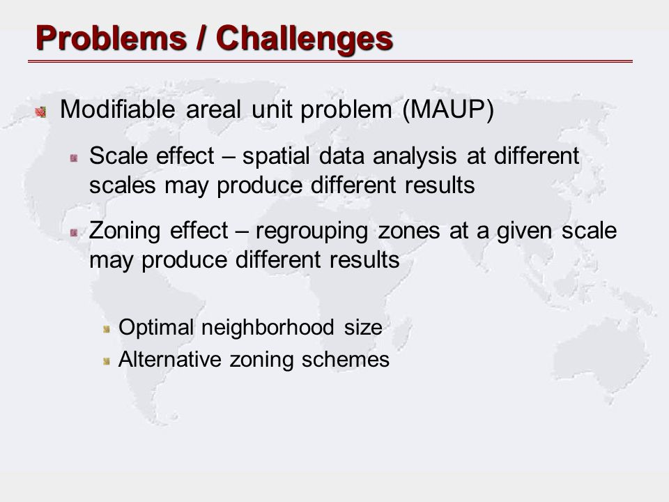 Problems / Challenges Modifiable areal unit problem (MAUP)