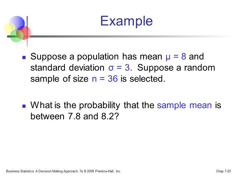 Example Suppose a population has mean μ = 8 and standard deviation σ = 3. Suppose a random sample of size n = 36 is selected.