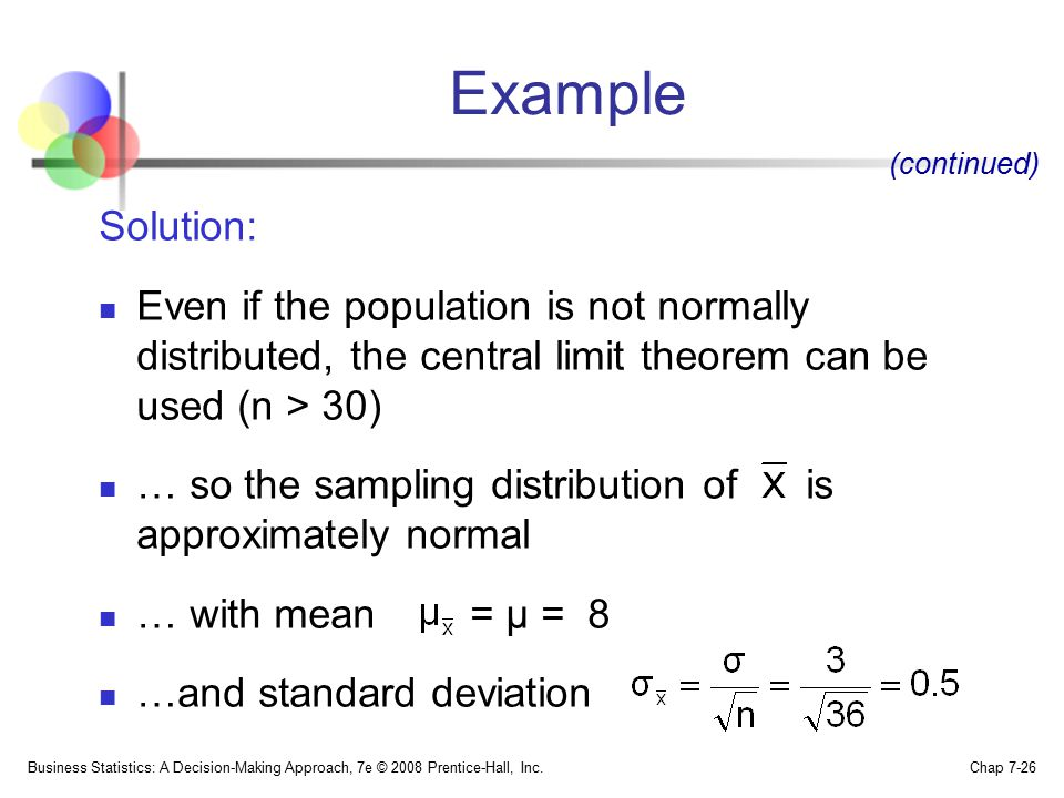 Example (continued) Solution: Even if the population is not normally distributed, the central limit theorem can be used (n > 30)