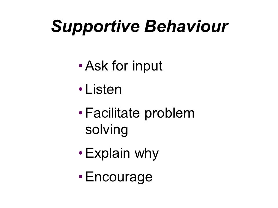 Supportive Behaviour Ask for input Listen Facilitate problem solving