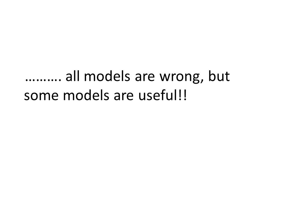 ………. all models are wrong, but some models are useful!!