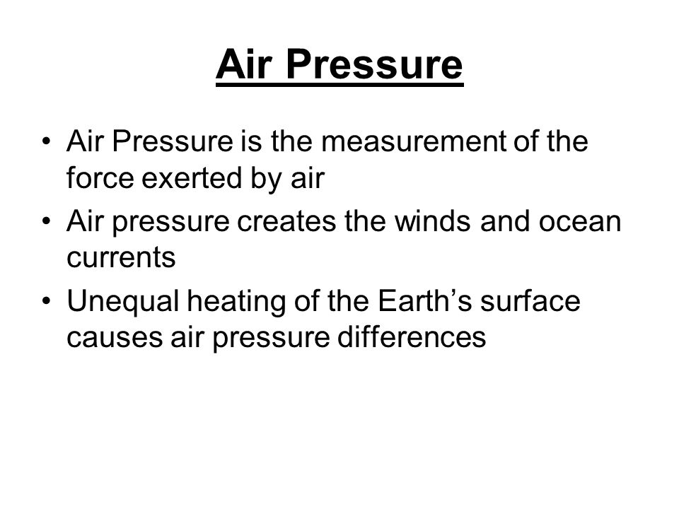 Air Pressure Air Pressure is the measurement of the force exerted by air. Air pressure creates the winds and ocean currents.