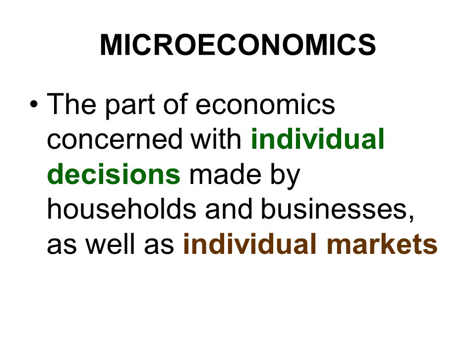 MICROECONOMICS The part of economics concerned with individual decisions made by households and businesses, as well as individual markets.