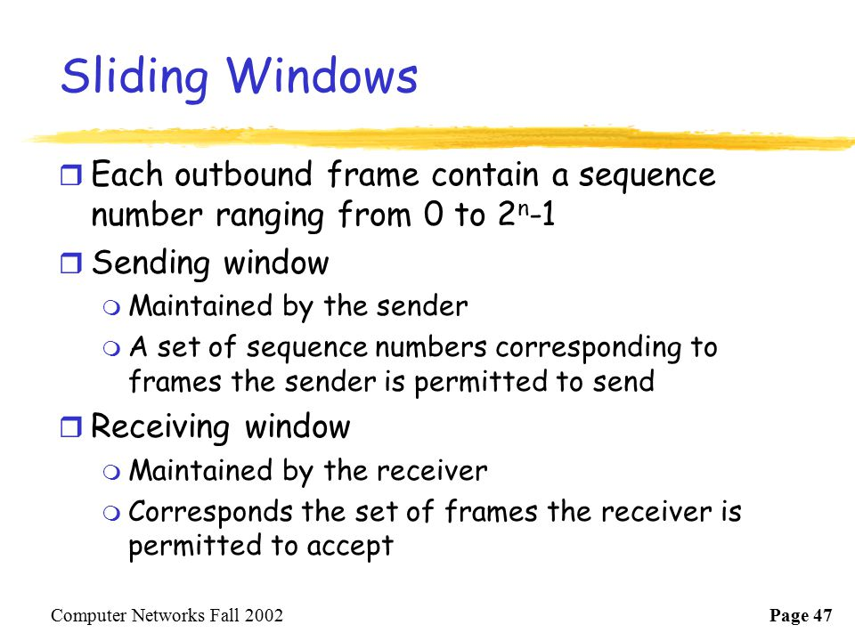 Sliding Windows Each outbound frame contain a sequence number ranging from 0 to 2n-1. Sending window.